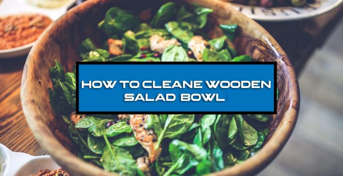 How to Clean Wooden Salad Bowl?