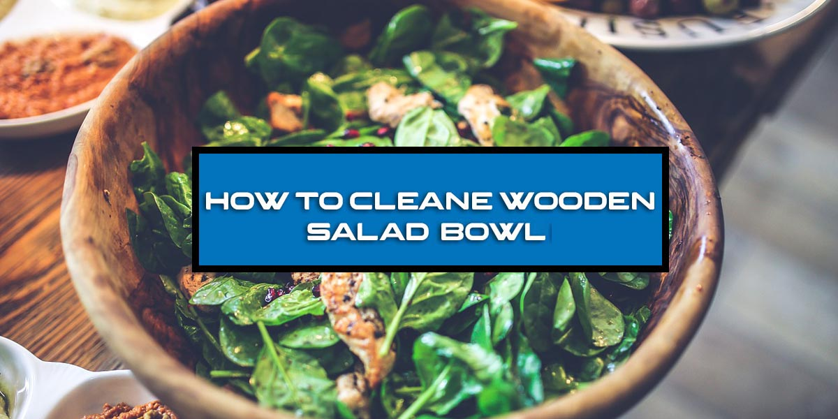 How to Clean Wooden Salad Bowl